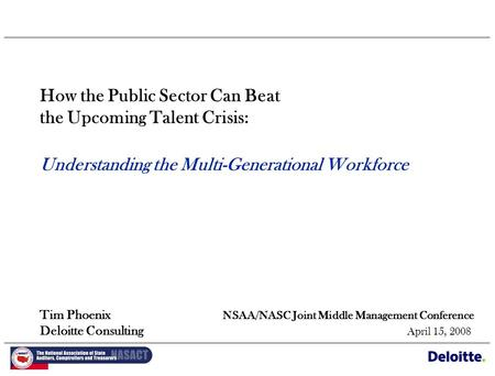 How the Public Sector Can Beat the Upcoming Talent Crisis: Understanding the Multi-Generational Workforce Tim Phoenix NSAA/NASC Joint Middle Management.