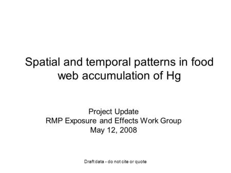 Draft data - do not cite or quote Spatial and temporal patterns in food web accumulation of Hg Project Update RMP Exposure and Effects Work Group May 12,