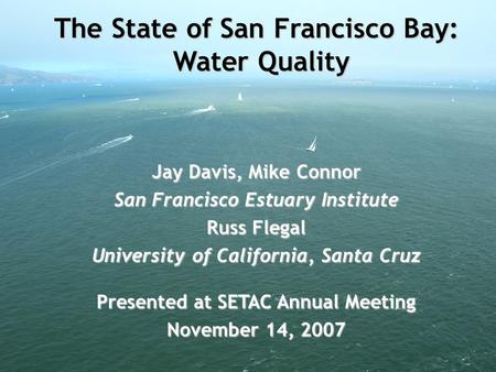 The State of San Francisco Bay: Water Quality Jay Davis, Mike Connor San Francisco Estuary Institute Russ Flegal University of California, Santa Cruz Presented.