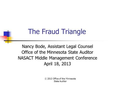 © 2013 Office of the Minnesota State Auditor The Fraud Triangle Nancy Bode, Assistant Legal Counsel Office of the Minnesota State Auditor NASACT Middle.