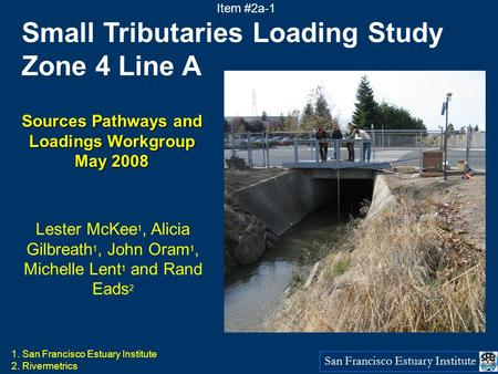 San Francisco Estuary Institute Small Tributaries Loading Study Zone 4 Line A Sources Pathways and Loadings Workgroup May 2008 Lester McKee 1, Alicia Gilbreath.