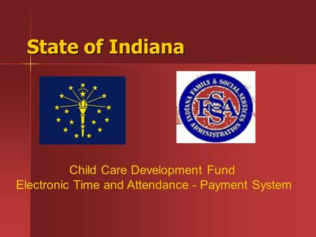 State of Indiana Child Care Development Fund Electronic Time and Attendance - Payment System.