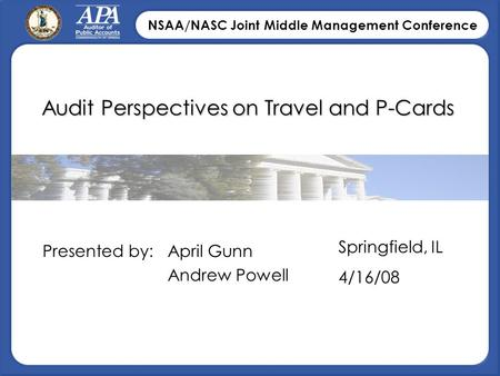 NSAA/NASC Joint Middle Management Conference Audit Perspectives on Travel and P-Cards April Gunn Andrew Powell Presented by: Springfield, IL 4/16/08.