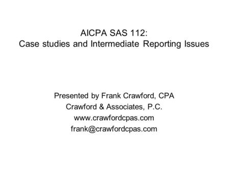 AICPA SAS 112: Case studies and Intermediate Reporting Issues Presented by Frank Crawford, CPA Crawford & Associates, P.C.