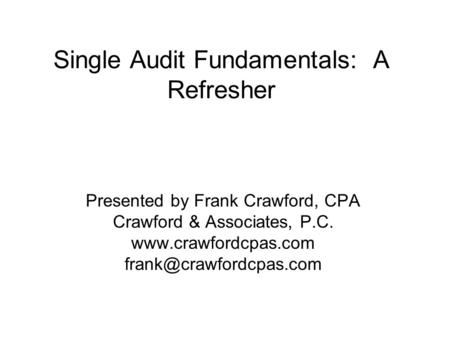 Single Audit Fundamentals: A Refresher Presented by Frank Crawford, CPA Crawford & Associates, P.C.