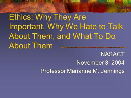 Ethics: Why They Are Important, Why We Hate to Talk About Them, and What To Do About Them NASACT November 3, 2004 Professor Marianne M. Jennings.