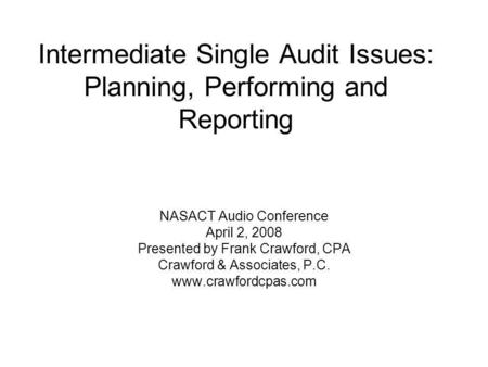 Intermediate Single Audit Issues: Planning, Performing and Reporting NASACT Audio Conference April 2, 2008 Presented by Frank Crawford, CPA Crawford &
