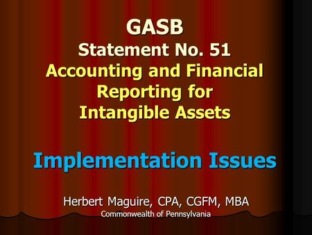 GASB Statement No. 51 Accounting and Financial Reporting for Intangible Assets Implementation Issues Herbert Maguire, CPA, CGFM, MBA Commonwealth of Pennsylvania.