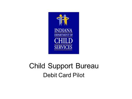 Child Support Bureau Debit Card Pilot. Child Support Bureau (CSB) Debit Card Pilot Goals 2003 Faster Disbursement to Participants Move to Paperless Environment.
