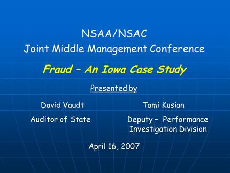 NSAA/NSAC Joint Middle Management Conference Fraud – An Iowa Case Study Presented by David Vaudt Tami Kusian Auditor of State Deputy – Performance Investigation.