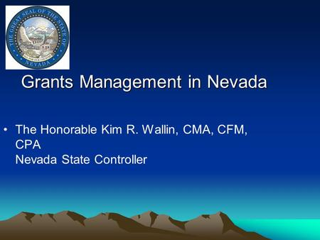 Grants Management in Nevada The Honorable Kim R. Wallin, CMA, CFM, CPA Nevada State Controller.