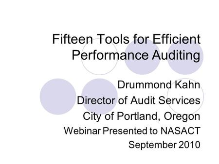 Fifteen Tools for Efficient Performance Auditing Drummond Kahn Director of Audit Services City of Portland, Oregon Webinar Presented to NASACT September.