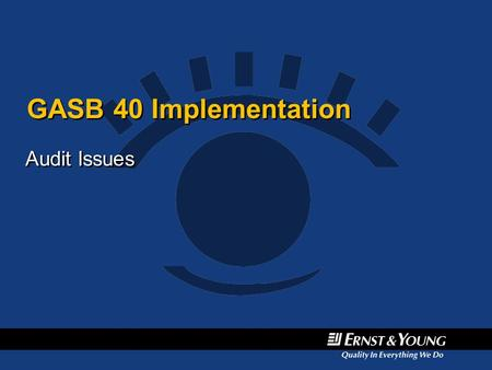 GASB 40 Implementation Audit Issues. General Disclosure Principles Investments disclosures required to be organized by investment type –Apply professional.