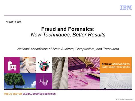 © 2010 IBM Corporation August 10, 2010 Fraud and Forensics: New Techniques, Better Results National Association of State Auditors, Comptrollers, and Treasurers.