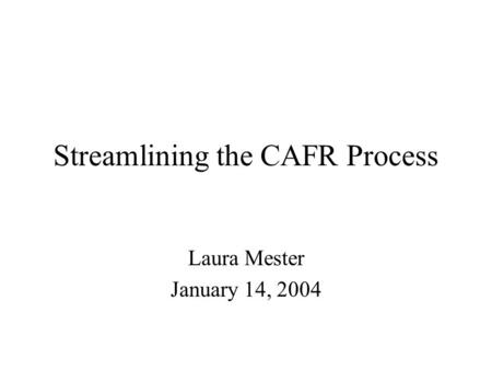 Streamlining the CAFR Process Laura Mester January 14, 2004.