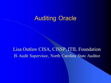 Auditing Oracle Lisa Outlaw CISA, CISSP, ITIL Foundation IS Audit Supervisor, North Carolina State Auditor.