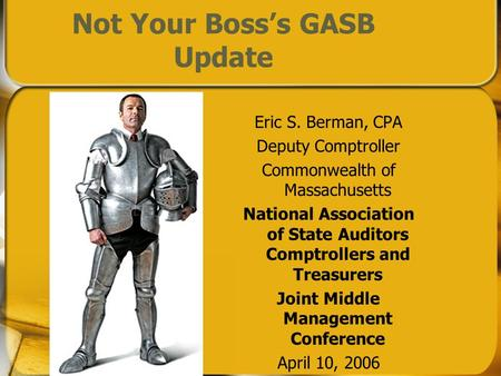 Not Your Bosss GASB Update Eric S. Berman, CPA Deputy Comptroller Commonwealth of Massachusetts National Association of State Auditors Comptrollers and.