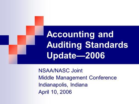 Accounting and Auditing Standards Update2006 NSAA/NASC Joint Middle Management Conference Indianapolis, Indiana April 10, 2006.