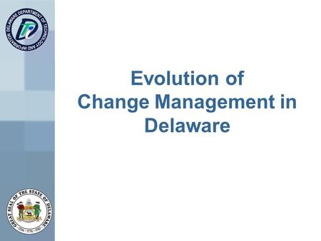 Evolution of Change Management in Delaware. Change Management Discussion In the Past In the Beginning Current State Lessons Learned Future of Change Management.