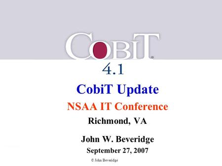 © John Beveridge CobiT Update NSAA IT Conference Richmond, VA John W. Beveridge September 27, 2007.