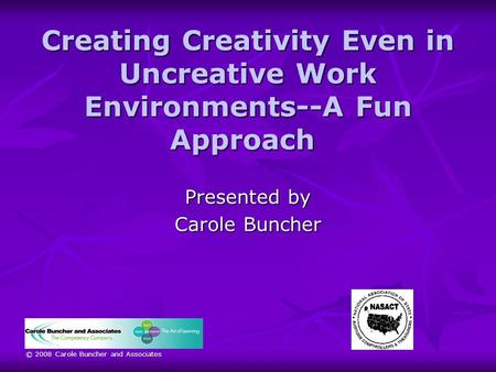 © 2008 Carole Buncher and Associates Creating Creativity Even in Uncreative Work Environments--A Fun Approach Creating Creativity Even in Uncreative Work.