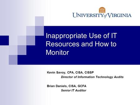 Inappropriate Use of IT Resources and How to Monitor Kevin Savoy, CPA, CISA, CISSP Director of Information Technology Audits Brian Daniels, CISA, GCFA.
