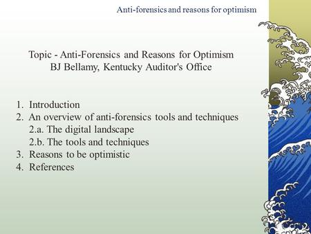 Topic - Anti-Forensics and Reasons for Optimism BJ Bellamy, Kentucky Auditor's Office 1. Introduction 2. An overview of anti-forensics tools and techniques.