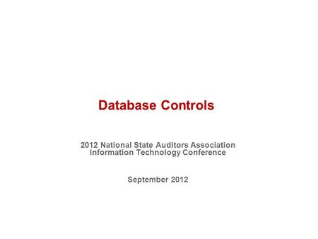 Database Controls 2012 National State Auditors Association Information Technology Conference September 2012.