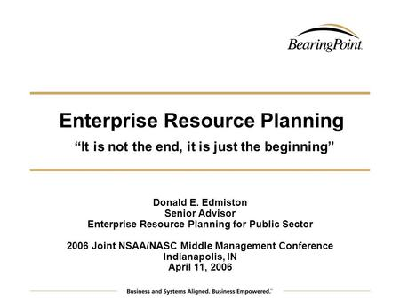 Enterprise Resource Planning It is not the end, it is just the beginning Donald E. Edmiston Senior Advisor Enterprise Resource Planning for Public Sector.