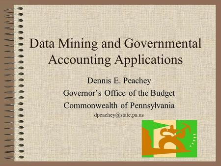 Data Mining and Governmental Accounting Applications Dennis E. Peachey Governors Office of the Budget Commonwealth of Pennsylvania
