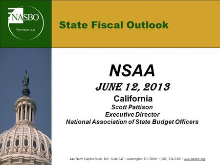 State Fiscal Outlook NSAA June 12, 2013 California Scott Pattison Executive Director National Association of State Budget Officers 444 North Capitol Street,