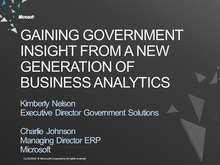 11/24/2010 © Microsoft Corporation, All rights reserved GAINING GOVERNMENT INSIGHT FROM A NEW GENERATION OF BUSINESS ANALYTICS Kimberly Nelson Executive.