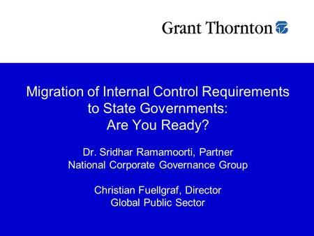 Migration of Internal Control Requirements to State Governments: Are You Ready? Dr. Sridhar Ramamoorti, Partner National Corporate Governance Group.
