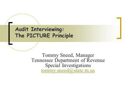 Audit Interviewing: The PICTURE Principle Tommy Sneed, Manager Tennessee Department of Revenue Special Investigations