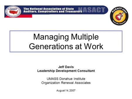 Managing Multiple Generations at Work Jeff Davis Leadership Development Consultant UMASS Donahue Institute Organization Renewal Associates August 14, 2007.
