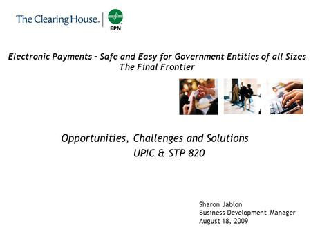1 Electronic Payments – Safe and Easy for Government Entities of all Sizes The Final Frontier Opportunities, Challenges and Solutions UPIC & STP 820 Sharon.
