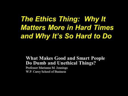 The Ethics Thing: Why It Matters More in Hard Times and Why Its So Hard to Do What Makes Good and Smart People Do Dumb and Unethical Things? Professor.