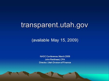 Transparent.utah.gov (available May 15, 2009) NASC Conference, March 2009 John Reidhead, CPA Director, Utah Division of Finance.