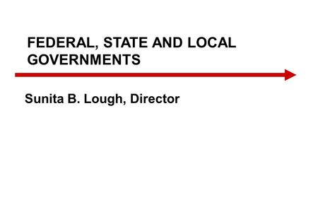 FEDERAL, STATE AND LOCAL GOVERNMENTS Sunita B. Lough, Director.