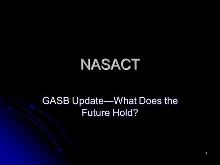 1 NASACT GASB UpdateWhat Does the Future Hold?. 2 Recently Issued GASB Pronouncements The Basics The views expressed in this presentation are those of.