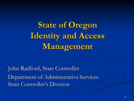 1 1 State of Oregon Identity and Access Management John Radford, State Controller Department of Administrative Services State Controllers Division.