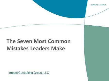The Seven Most Common Mistakes Leaders Make Impact Consulting Group, LLC.