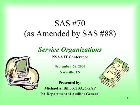 1 SAS #70 (as Amended by SAS #88) Service Organizations NSAA IT Conference September 28, 2006 Nashville, TN Presented by: Michael A. Billo, CISA, CGAP.