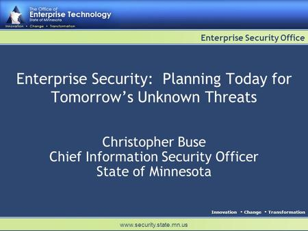 Innovation Change Transformation Enterprise Security Office www.security.state.mn.us Enterprise Security: Planning Today for Tomorrows Unknown Threats.
