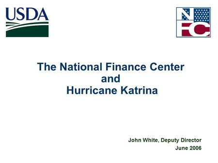 1 The National Finance Center and Hurricane Katrina John White, Deputy Director June 2006.