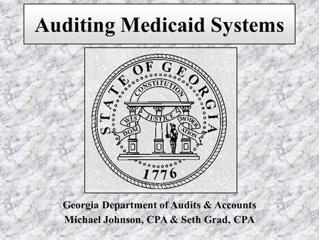 Georgia Department of Audits & Accounts Michael Johnson, CPA & Seth Grad, CPA Auditing Medicaid Systems.