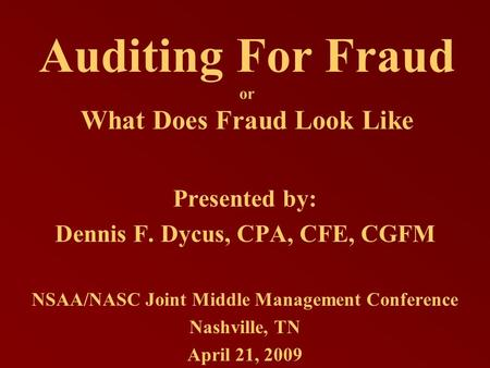 Auditing For Fraud or What Does Fraud Look Like Presented by: Dennis F. Dycus, CPA, CFE, CGFM NSAA/NASC Joint Middle Management Conference Nashville, TN.