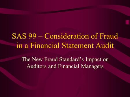 SAS 99 – Consideration of Fraud in a Financial Statement Audit The New Fraud Standards Impact on Auditors and Financial Managers.