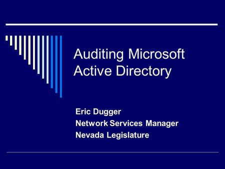 Auditing Microsoft Active Directory Eric Dugger Network Services Manager Nevada Legislature.