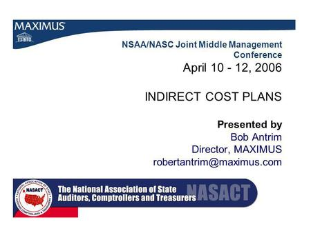 NSAA/NASC Joint Middle Management Conference April 10 - 12, 2006 INDIRECT COST PLANS Presented by Bob Antrim Director, MAXIMUS
